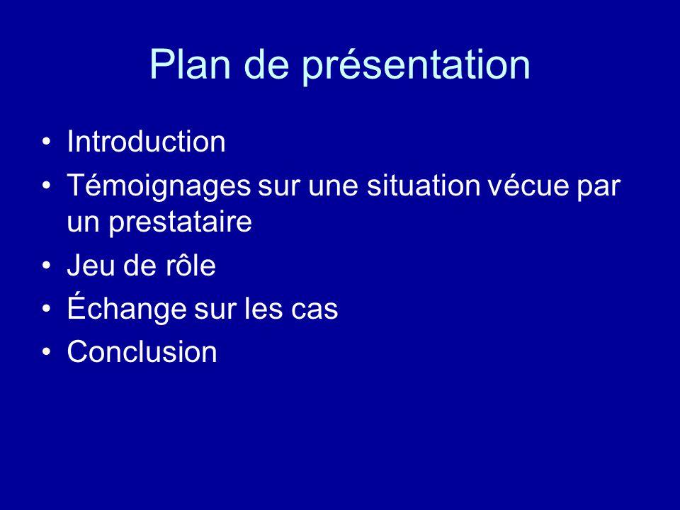Plan de présentation Introduction Témoignages sur une situation vécue par un prestataire Jeu de rôle Échange sur les cas Conclusion