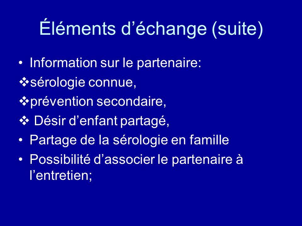 Éléments d'échange (suite) Information sur le partenaire:  sérologie connue,  prévention secondaire,  Désir d'enfant partagé, Partage de la sérologie en famille Possibilité d'associer le partenaire à l'entretien;