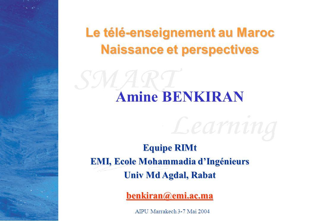 AIPU Marrakech 3-7 Mai 2004 Amine BENKIRAN Le télé-enseignement au Maroc Naissance et perspectives Equipe RIMt EMI, Ecole Mohammadia d'Ingénieurs Univ Md Agdal, Rabat benkiran@emi.ac.ma