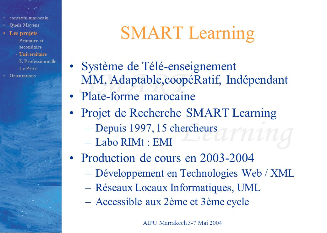 AIPU Marrakech 3-7 Mai 2004 SMART Learning Système de Télé-enseignement MM, Adaptable,coopéRatif, Indépendant Plate-forme marocaine Projet de Recherch