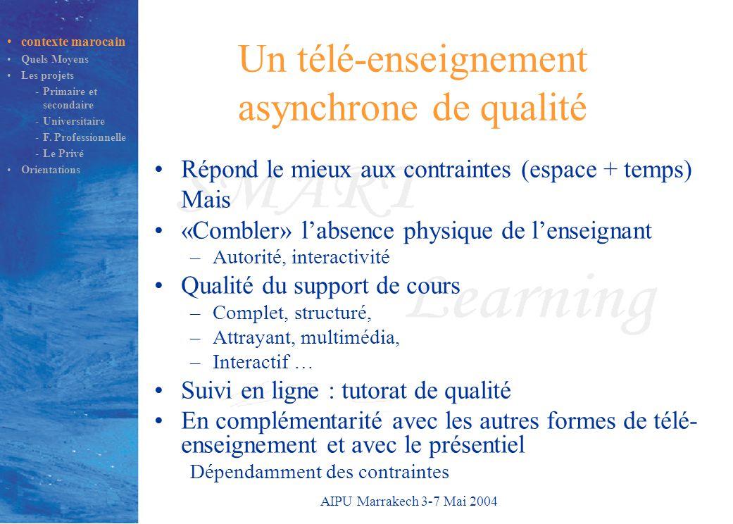 AIPU Marrakech 3-7 Mai 2004 Un télé-enseignement asynchrone de qualité Répond le mieux aux contraintes (espace + temps) Mais «Combler» l'absence physique de l'enseignant –Autorité, interactivité Qualité du support de cours –Complet, structuré, –Attrayant, multimédia, –Interactif … Suivi en ligne : tutorat de qualité En complémentarité avec les autres formes de télé- enseignement et avec le présentiel Dépendamment des contraintes contexte marocain Quels Moyens Les projets -Primaire et secondaire -Universitaire -F.