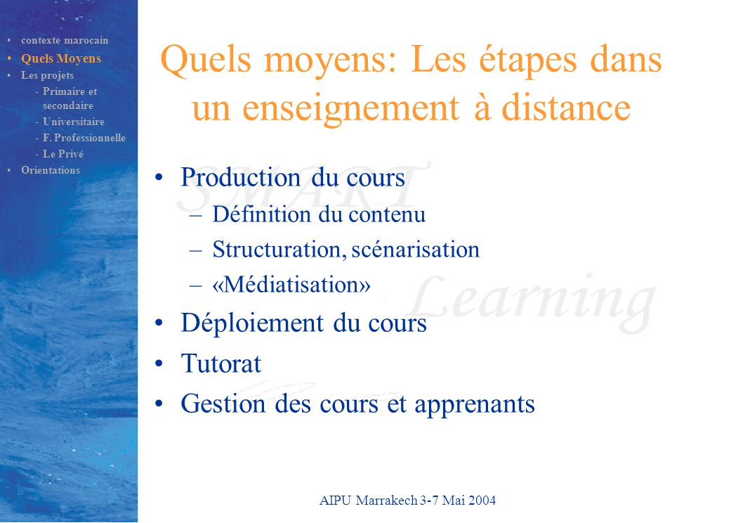 AIPU Marrakech 3-7 Mai 2004 Quels moyens: Les étapes dans un enseignement à distance Production du cours –Définition du contenu –Structuration, scénar
