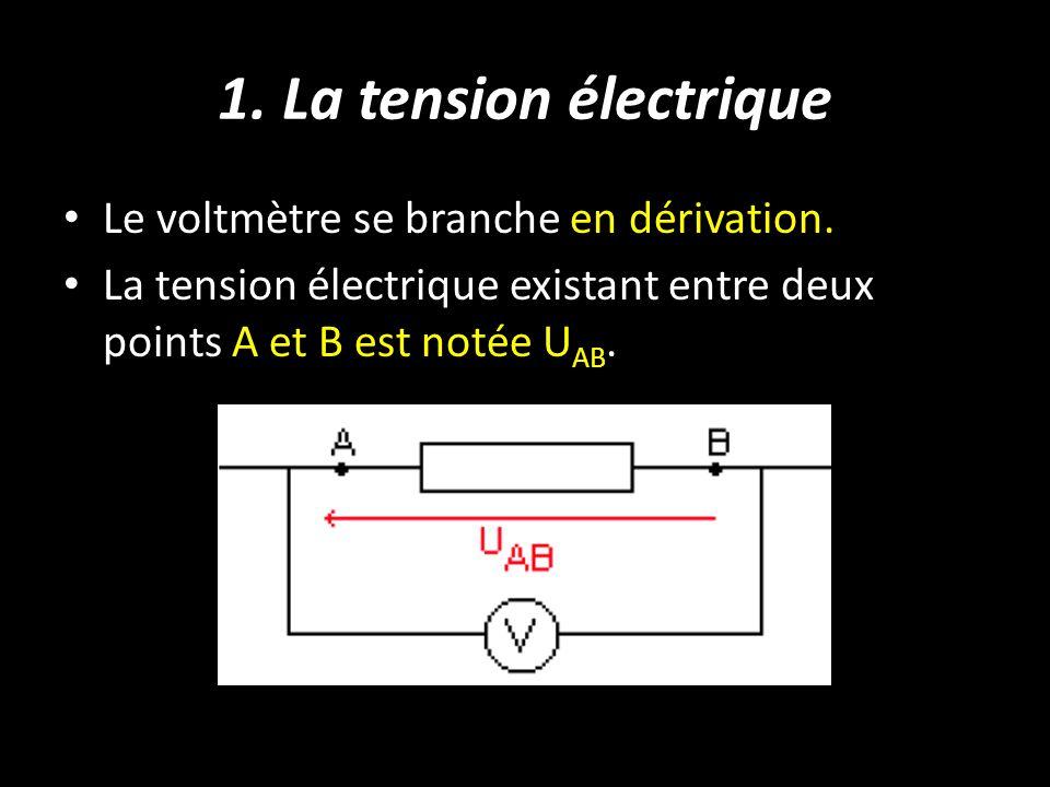 1. La tension électrique Le voltmètre se branche en dérivation. La tension électrique existant entre deux points A et B est notée U AB.