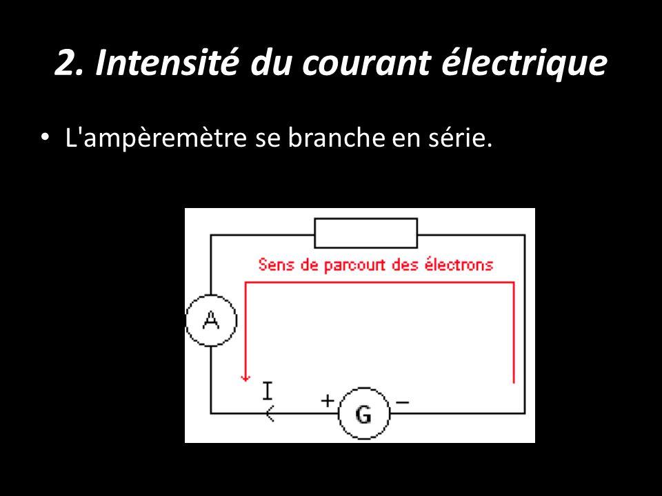 2. Intensité du courant électrique L'ampèremètre se branche en série.