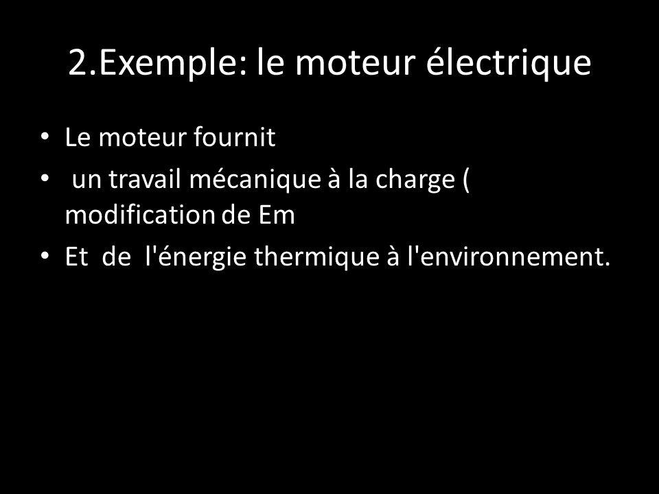 2.Exemple: le moteur électrique Le moteur fournit un travail mécanique à la charge ( modification de Em Et de l'énergie thermique à l'environnement.
