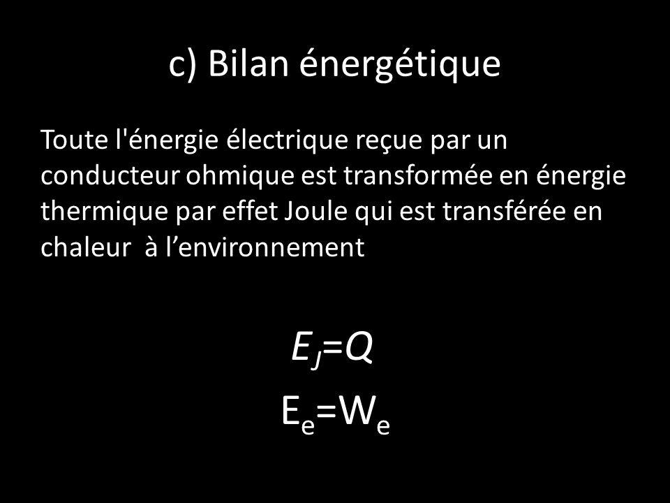 c) Bilan énergétique Toute l'énergie électrique reçue par un conducteur ohmique est transformée en énergie thermique par effet Joule qui est transféré