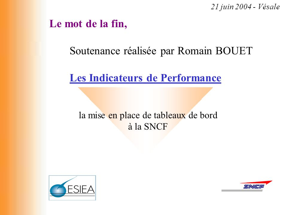 Le mot de la fin, Soutenance réalisée par Romain BOUET Les Indicateurs de Performance la mise en place de tableaux de bord à la SNCF 21 juin 2004 - Vé