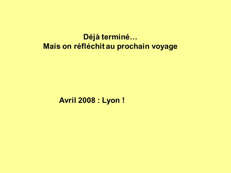 Déjà terminé… Mais on réfléchit au prochain voyage Avril 2008 : Lyon !