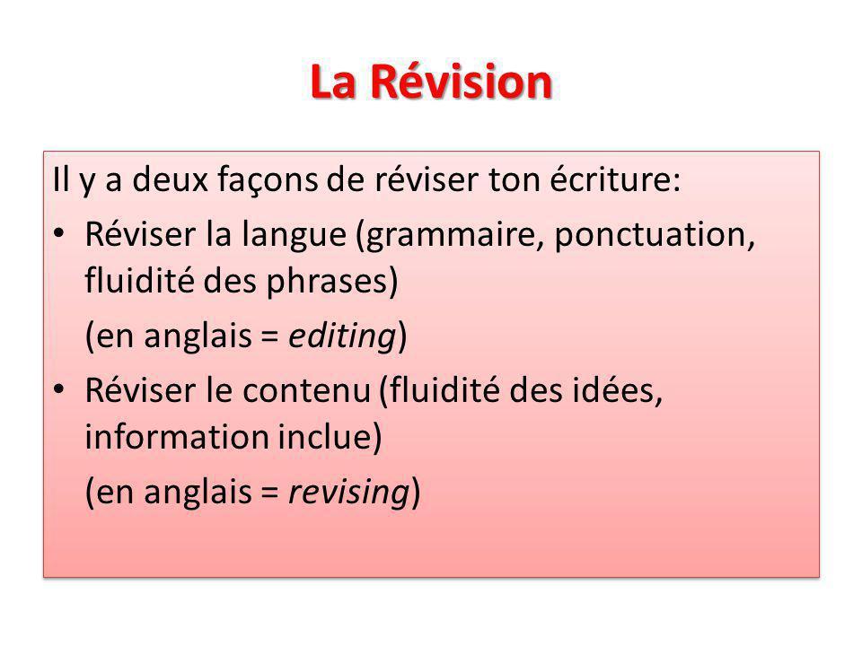 La Révision Il y a deux façons de réviser ton écriture: Réviser la langue (grammaire, ponctuation, fluidité des phrases) (en anglais = editing) Réviser le contenu (fluidité des idées, information inclue) (en anglais = revising) Il y a deux façons de réviser ton écriture: Réviser la langue (grammaire, ponctuation, fluidité des phrases) (en anglais = editing) Réviser le contenu (fluidité des idées, information inclue) (en anglais = revising)