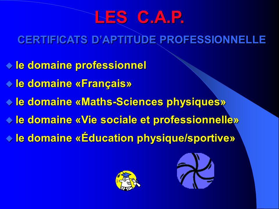 LES C.A.P. CERTIFICATS D'APTITUDE PROFESSIONNELLE u le domaine professionnel u le domaine «Français» u le domaine «Maths-Sciences physiques» u le doma