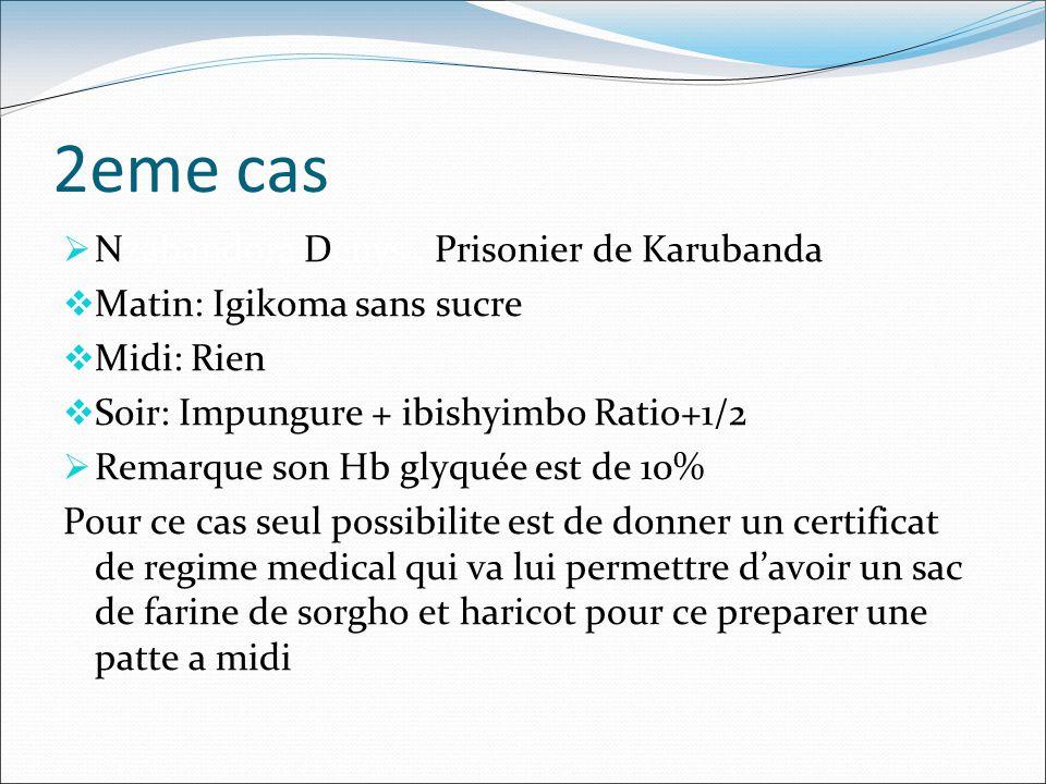 2eme cas  Nzabandora Denys, Prisonier de Karubanda  Matin: Igikoma sans sucre  Midi: Rien  Soir: Impungure + ibishyimbo Ratio+1/2  Remarque son Hb glyquée est de 10% Pour ce cas seul possibilite est de donner un certificat de regime medical qui va lui permettre d'avoir un sac de farine de sorgho et haricot pour ce preparer une patte a midi
