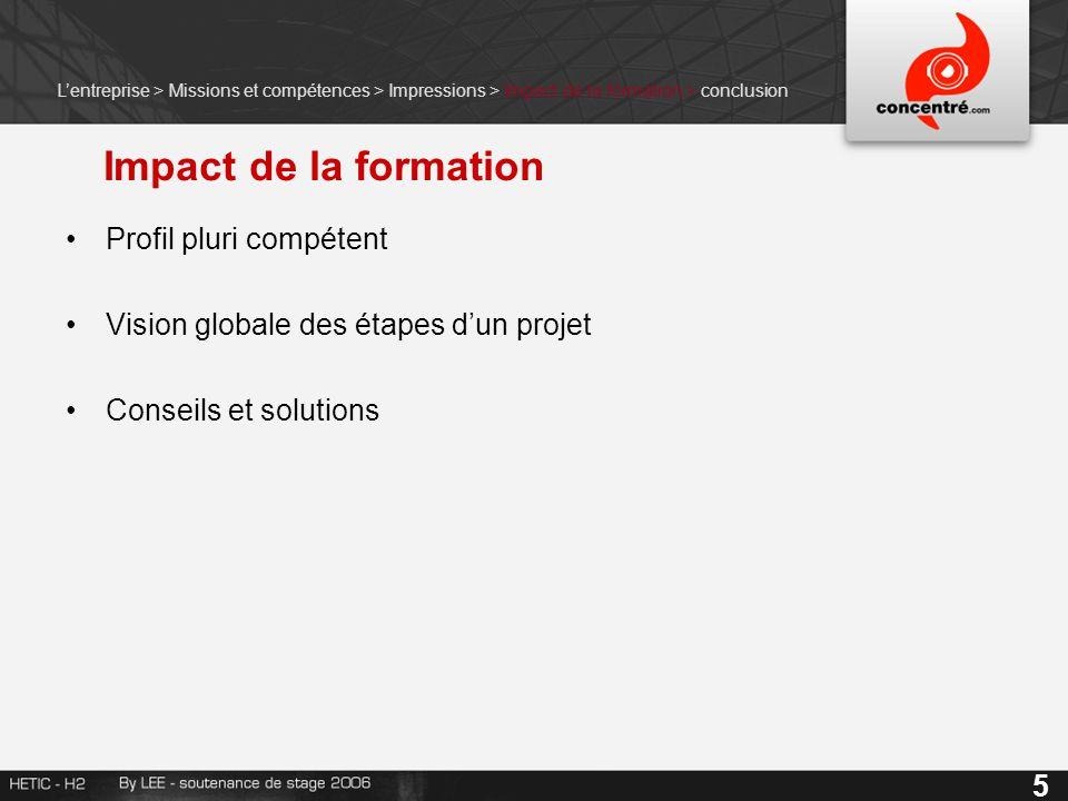 Impact de la formation Profil pluri compétent Vision globale des étapes d'un projet Conseils et solutions 5 L'entreprise > Missions et compétences > Impressions > Impact de la formation > conclusion