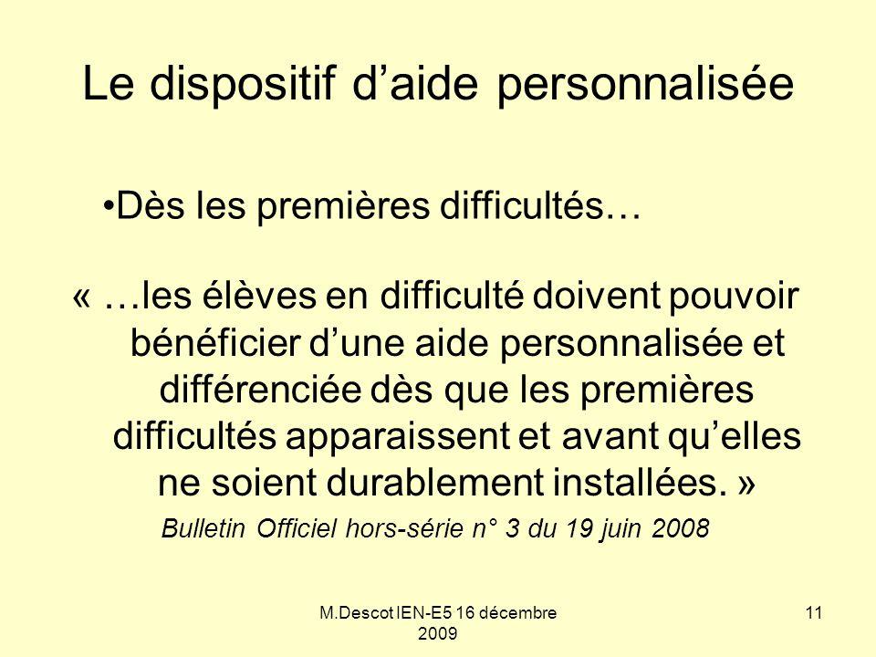 M.Descot IEN-E5 16 décembre 2009 Le dispositif d'aide personnalisée « …les élèves en difficulté doivent pouvoir bénéficier d'une aide personnalisée et différenciée dès que les premières difficultés apparaissent et avant qu'elles ne soient durablement installées.