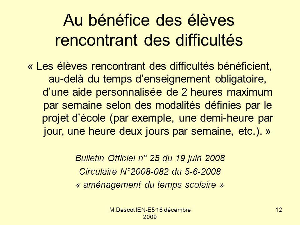 M.Descot IEN-E5 16 décembre 2009 « Les élèves rencontrant des difficultés bénéficient, au-delà du temps d'enseignement obligatoire, d'une aide personnalisée de 2 heures maximum par semaine selon des modalités définies par le projet d'école (par exemple, une demi-heure par jour, une heure deux jours par semaine, etc.).