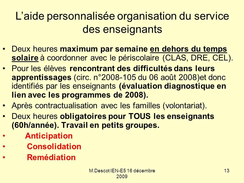 M.Descot IEN-E5 16 décembre 2009 L'aide personnalisée organisation du service des enseignants Deux heures maximum par semaine en dehors du temps solaire à coordonner avec le périscolaire (CLAS, DRE, CEL).