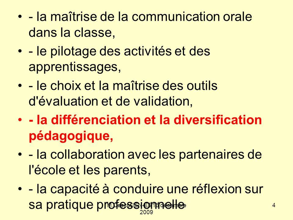 - la maîtrise de la communication orale dans la classe, - le pilotage des activités et des apprentissages, - le choix et la maîtrise des outils d évaluation et de validation, - la différenciation et la diversification pédagogique, - la collaboration avec les partenaires de l école et les parents, - la capacité à conduire une réflexion sur sa pratique professionnelle M.Descot IEN-E5 16 décembre 2009 4