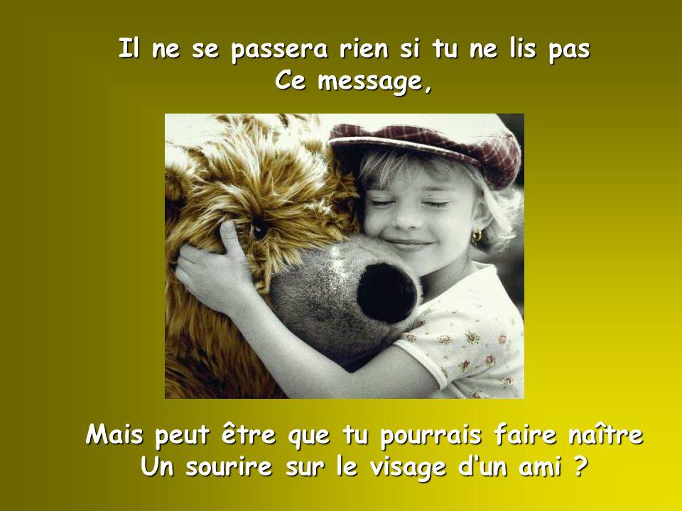 Il ne se passera rien si tu ne lis pas Ce message, Mais peut être que tu pourrais faire naître Un sourire sur le visage d'un ami ?
