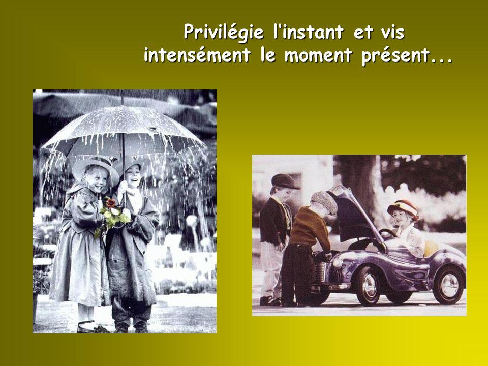 Privilégie l'instant et vis intensément le moment présent...