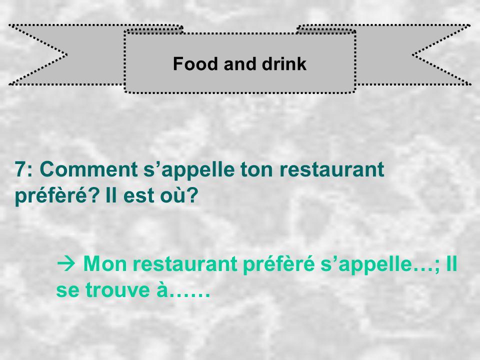 Food and drink 7: Comment s'appelle ton restaurant préfèré? Il est où?  Mon restaurant préfèré s'appelle…; Il se trouve à……