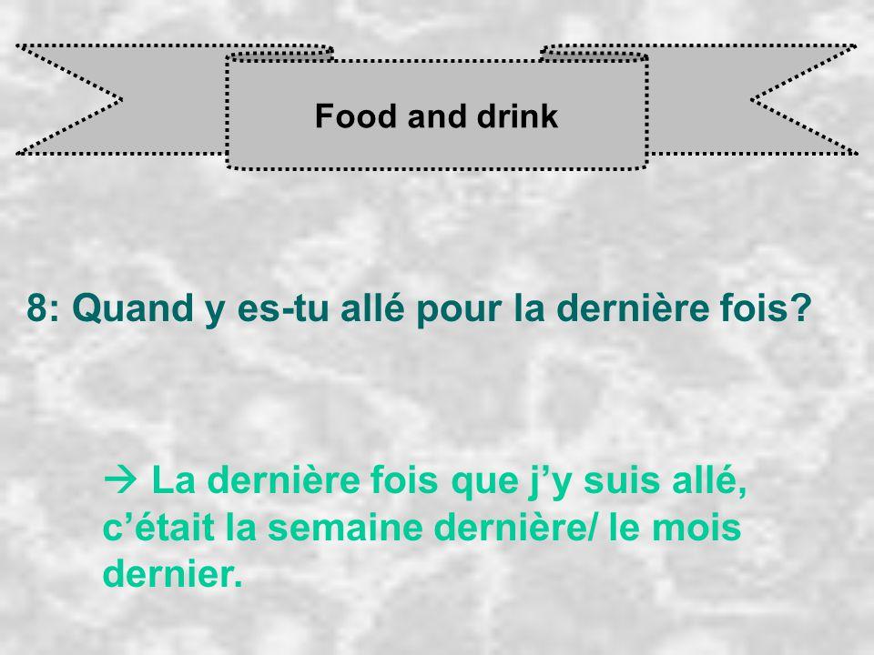 Food and drink 8: Quand y es-tu allé pour la dernière fois?  La dernière fois que j'y suis allé, c'était la semaine dernière/ le mois dernier.