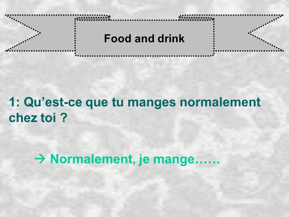 Food and drink 1: Qu'est-ce que tu manges normalement chez toi ?  Normalement, je mange……