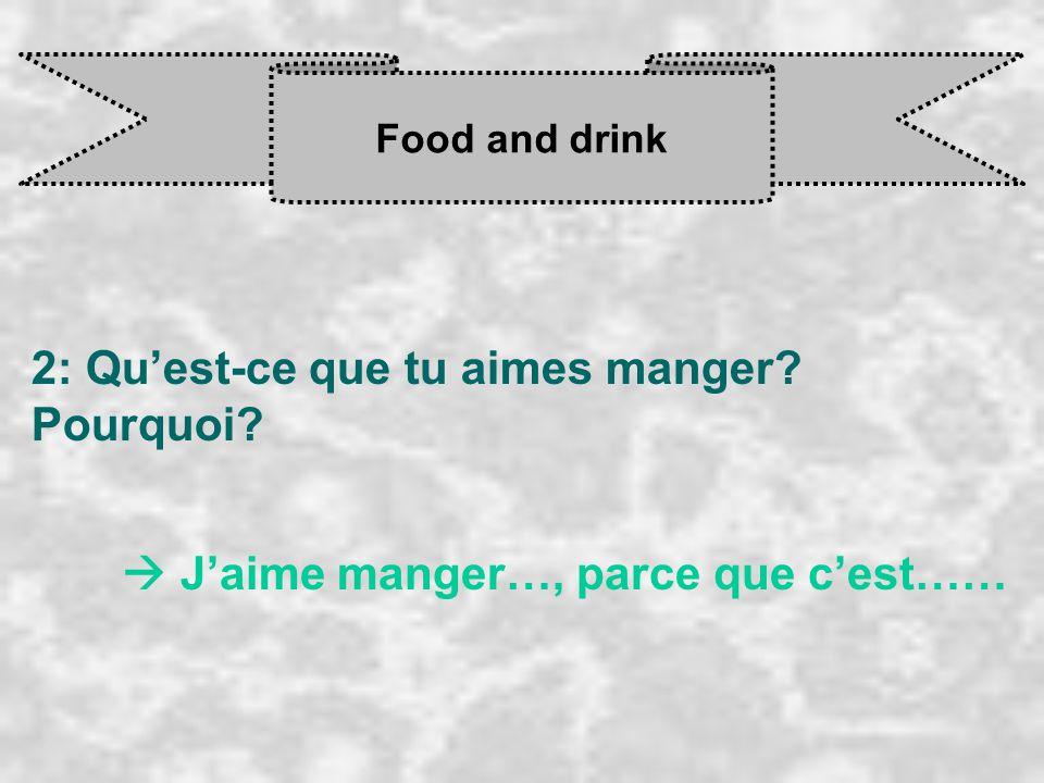 Food and drink 2: Qu'est-ce que tu aimes manger? Pourquoi?  J'aime manger…, parce que c'est……