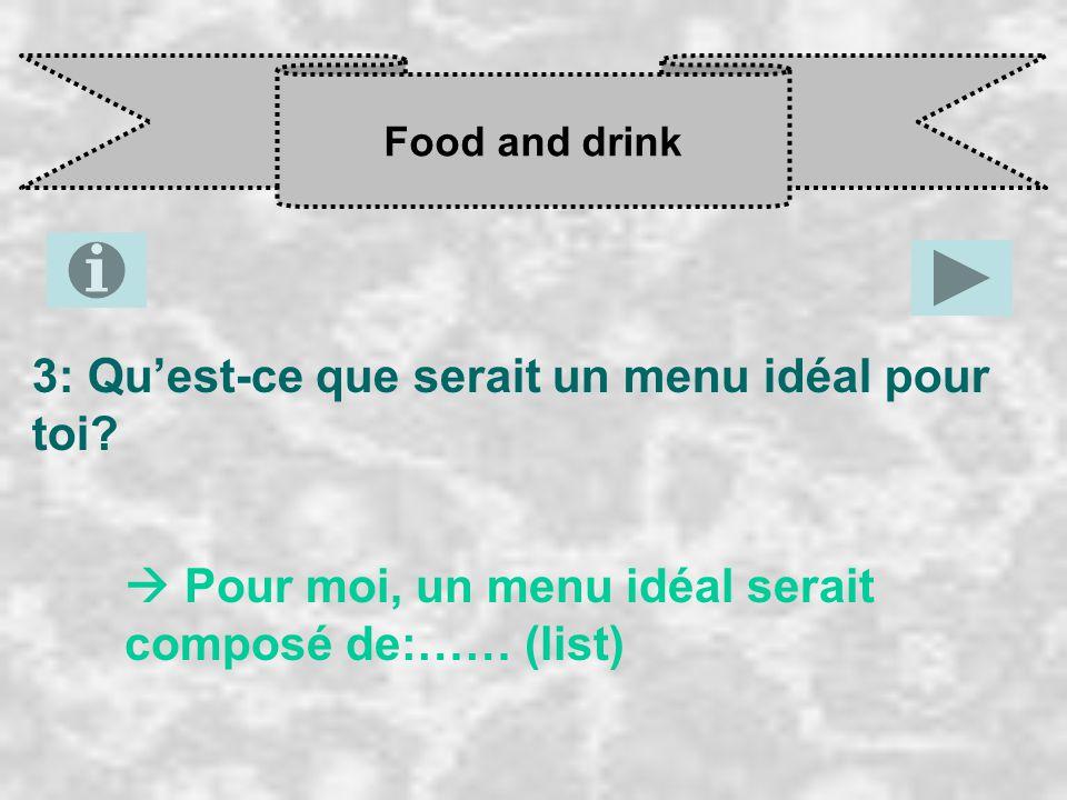 Food and drink 3: Qu'est-ce que serait un menu idéal pour toi?  Pour moi, un menu idéal serait composé de:…… (list)