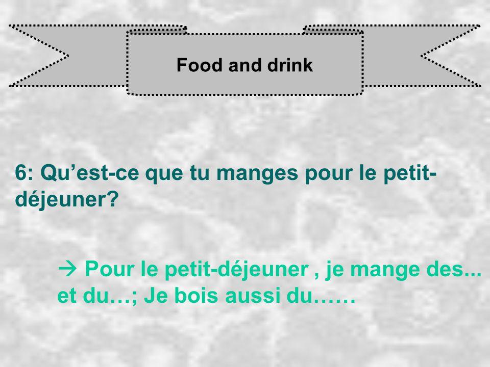 Food and drink 6: Qu'est-ce que tu manges pour le petit- déjeuner?  Pour le petit-déjeuner, je mange des... et du…; Je bois aussi du……