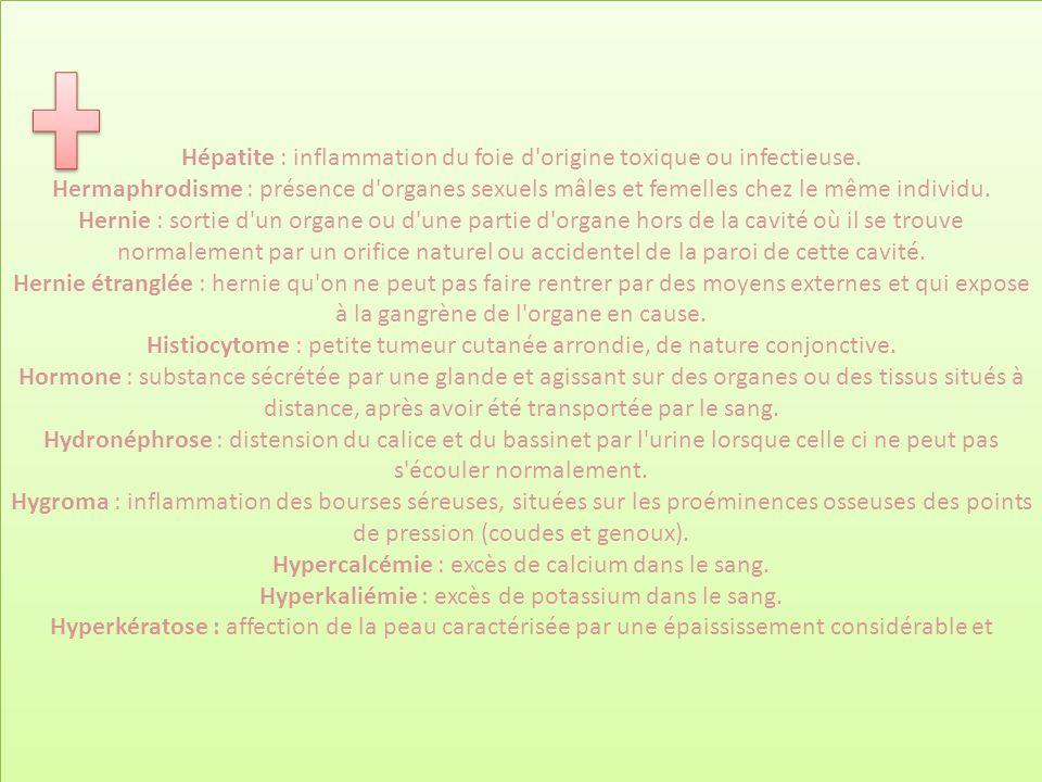 Hépatite : inflammation du foie d'origine toxique ou infectieuse. Hermaphrodisme : présence d'organes sexuels mâles et femelles chez le même individu.