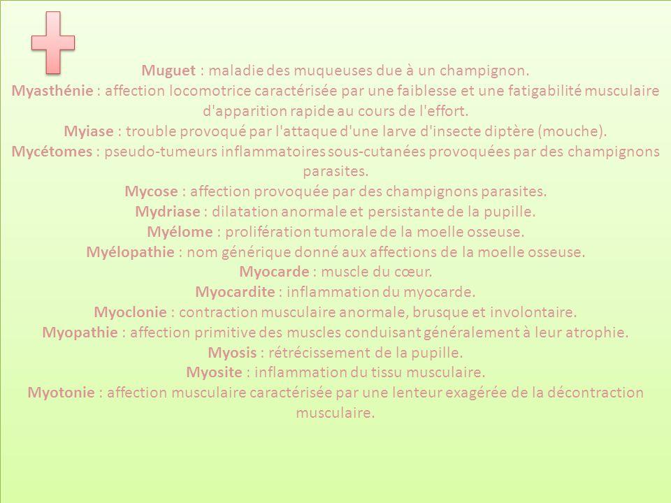 Muguet : maladie des muqueuses due à un champignon. Myasthénie : affection locomotrice caractérisée par une faiblesse et une fatigabilité musculaire d
