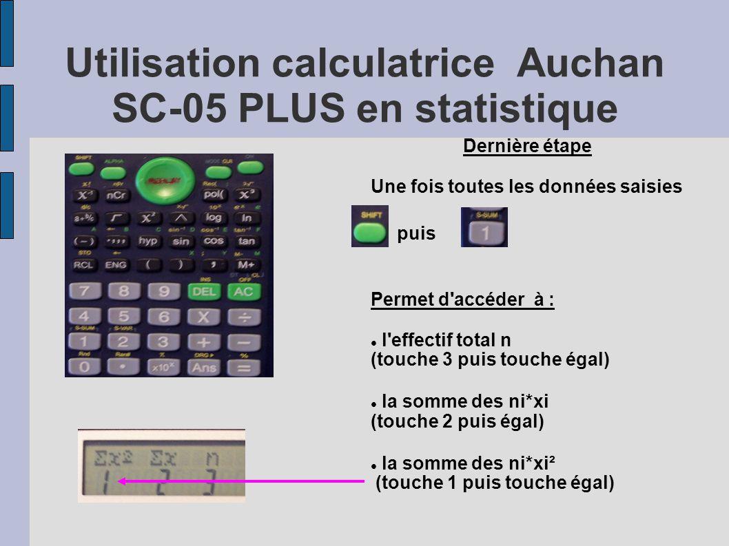 Utilisation calculatrice Auchan SC-05 PLUS en statistique Dernière étape Une fois toutes les données saisies puis Permet d'accéder à : l'effectif tota
