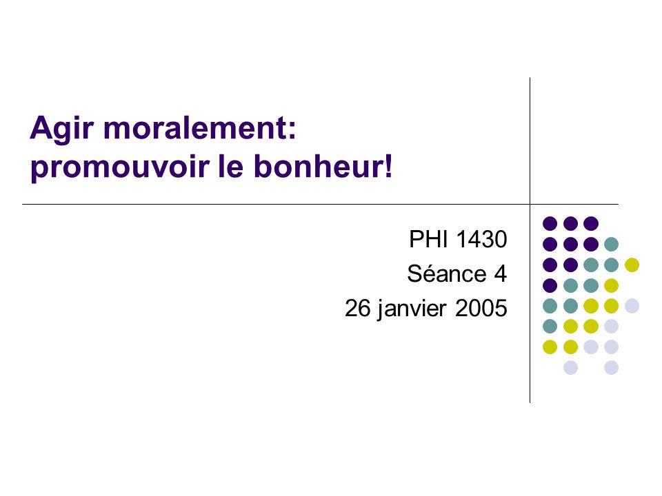Agir moralement: promouvoir le bonheur! PHI 1430 Séance 4 26 janvier 2005