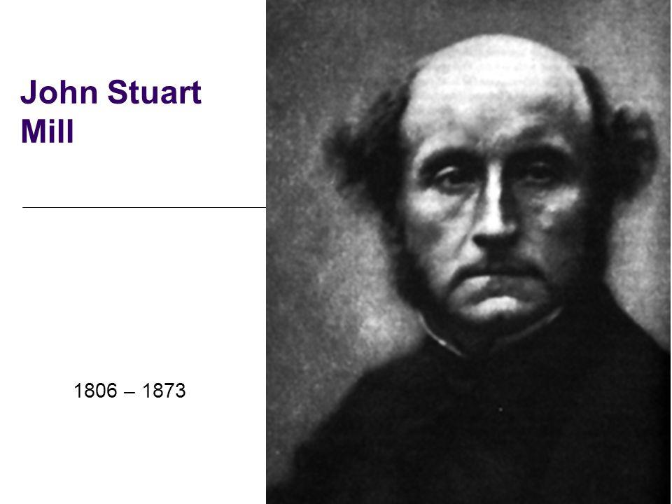 John Stuart Mill 1806 – 1873