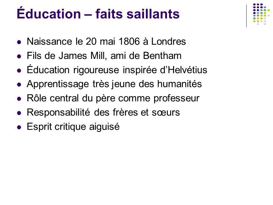 Éducation – faits saillants Naissance le 20 mai 1806 à Londres Fils de James Mill, ami de Bentham Éducation rigoureuse inspirée d'Helvétius Apprentiss