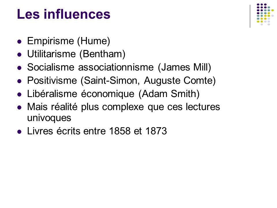 Les influences Empirisme (Hume) Utilitarisme (Bentham) Socialisme associationnisme (James Mill) Positivisme (Saint-Simon, Auguste Comte) Libéralisme é