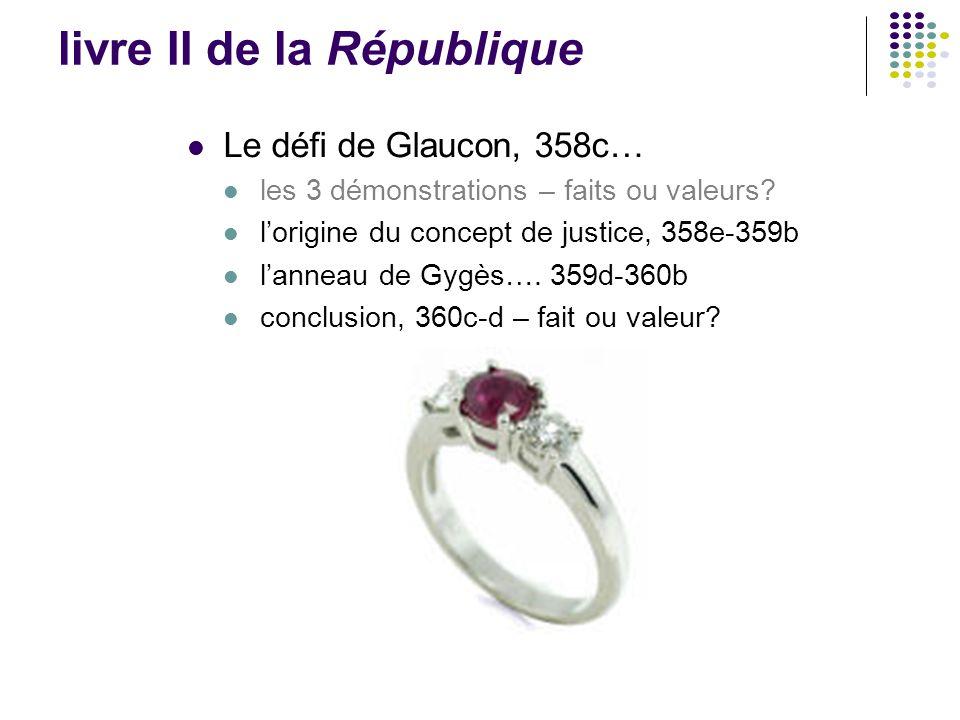 livre II de la République Le défi de Glaucon, 358c… les 3 démonstrations – faits ou valeurs? l'origine du concept de justice, 358e-359b l'anneau de Gy