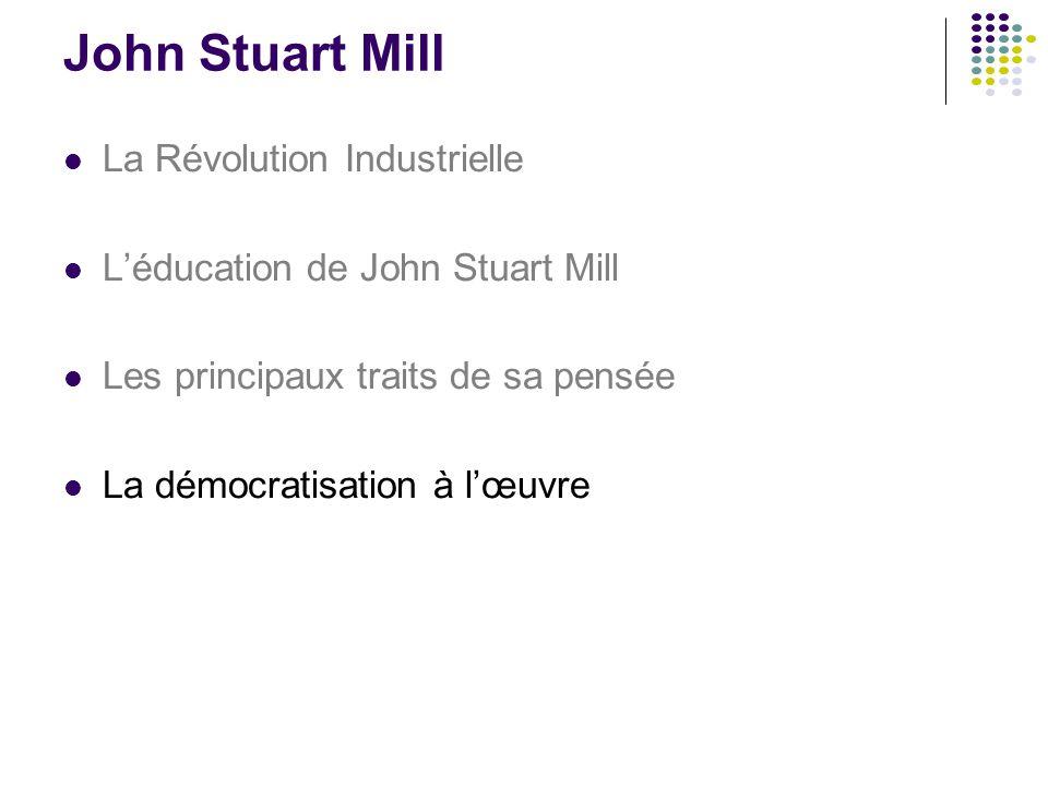 John Stuart Mill La Révolution Industrielle L'éducation de John Stuart Mill Les principaux traits de sa pensée La démocratisation à l'œuvre