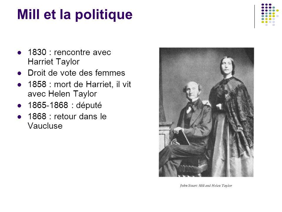 Mill et la politique 1830 : rencontre avec Harriet Taylor Droit de vote des femmes 1858 : mort de Harriet, il vit avec Helen Taylor 1865-1868 : député