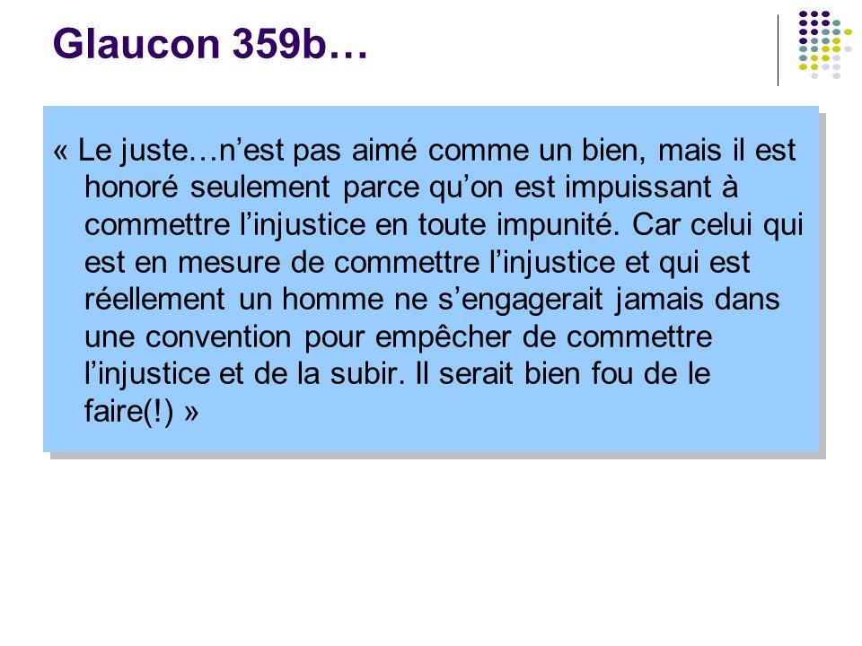 Glaucon 359b… « Le juste…n'est pas aimé comme un bien, mais il est honoré seulement parce qu'on est impuissant à commettre l'injustice en toute impuni