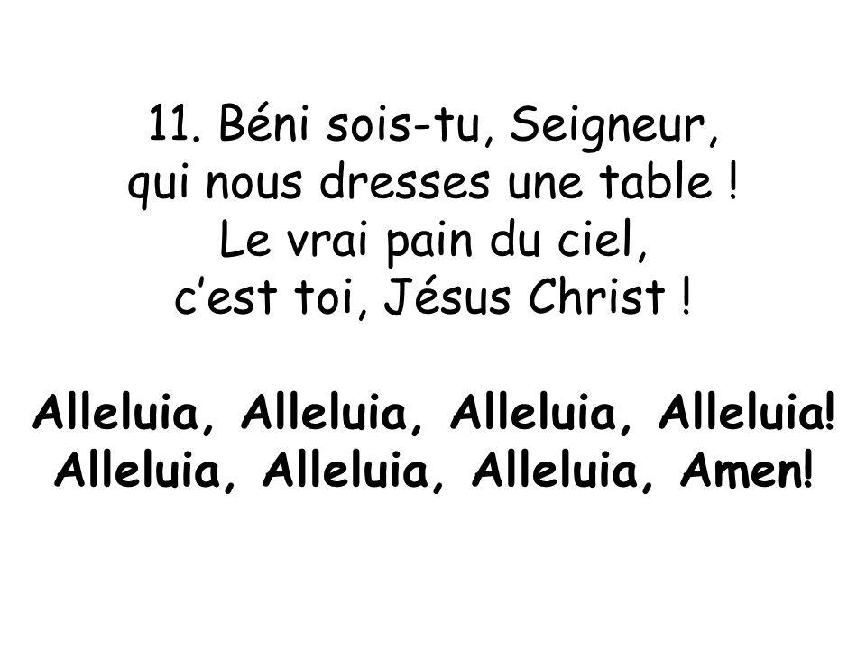 11. Béni sois-tu, Seigneur, qui nous dresses une table ! Le vrai pain du ciel, c'est toi, Jésus Christ ! Alleluia, Alleluia, Alleluia, Alleluia! Allel