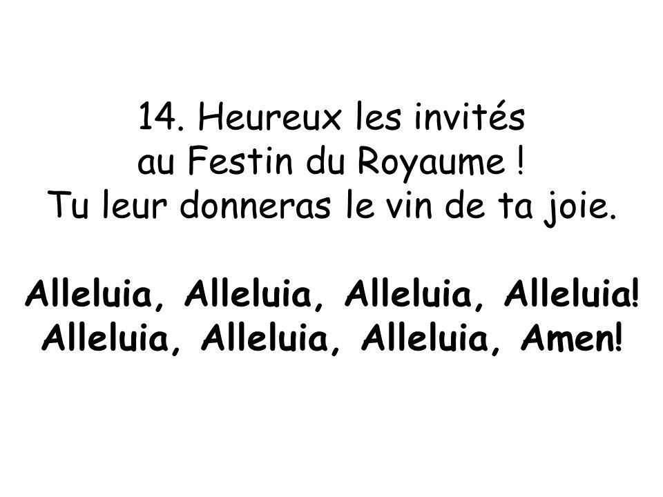 14. Heureux les invités au Festin du Royaume ! Tu leur donneras le vin de ta joie. Alleluia, Alleluia, Alleluia, Alleluia! Alleluia, Alleluia, Allelui