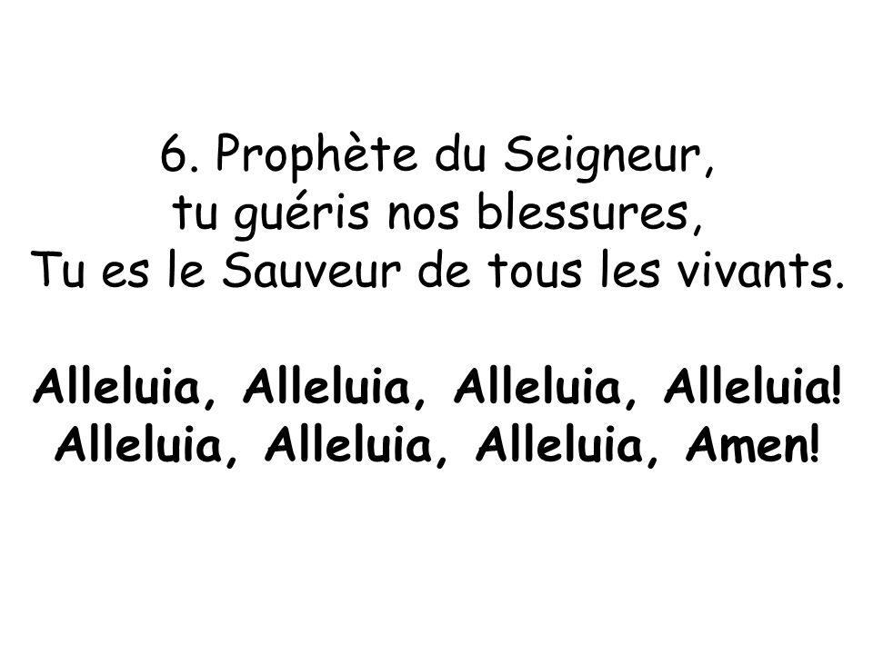 6. Prophète du Seigneur, tu guéris nos blessures, Tu es le Sauveur de tous les vivants. Alleluia, Alleluia, Alleluia, Alleluia! Alleluia, Alleluia, Al