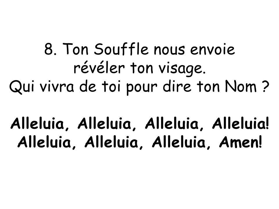 8. Ton Souffle nous envoie révéler ton visage. Qui vivra de toi pour dire ton Nom ? Alleluia, Alleluia, Alleluia, Alleluia! Alleluia, Alleluia, Allelu