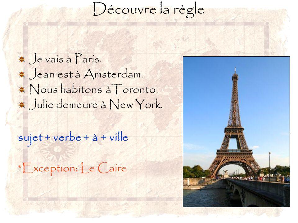 Je vais à Paris. Jean est à Amsterdam. Nous habitons àToronto. Julie demeure à New York. sujet + verbe + à + ville *Exception: Le Caire Découvre la rè