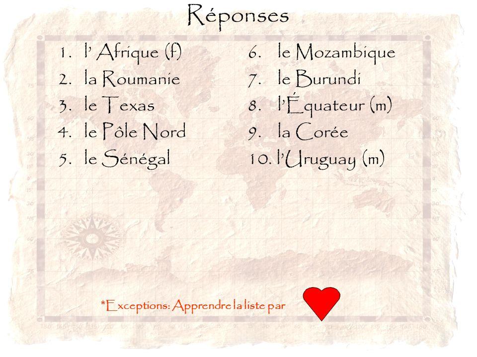 Réponses 1. l' Afrique (f) 2. la Roumanie 3. le Texas 4. le Pôle Nord 5. le Sénégal 6. le Mozambique 7. le Burundi 8. l'Équateur (m) 9. la Corée 10. l