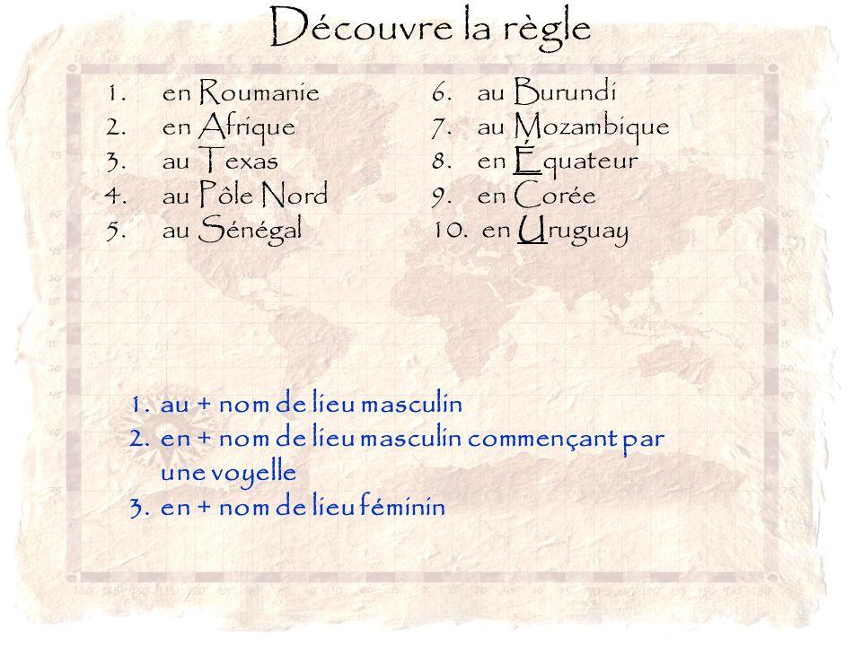 Découvre la règle 1. en Roumanie 2.en Afrique 3.au Texas 4.au Pôle Nord 5.au Sénégal 1.au + nom de lieu masculin 2.en + nom de lieu masculin commençan