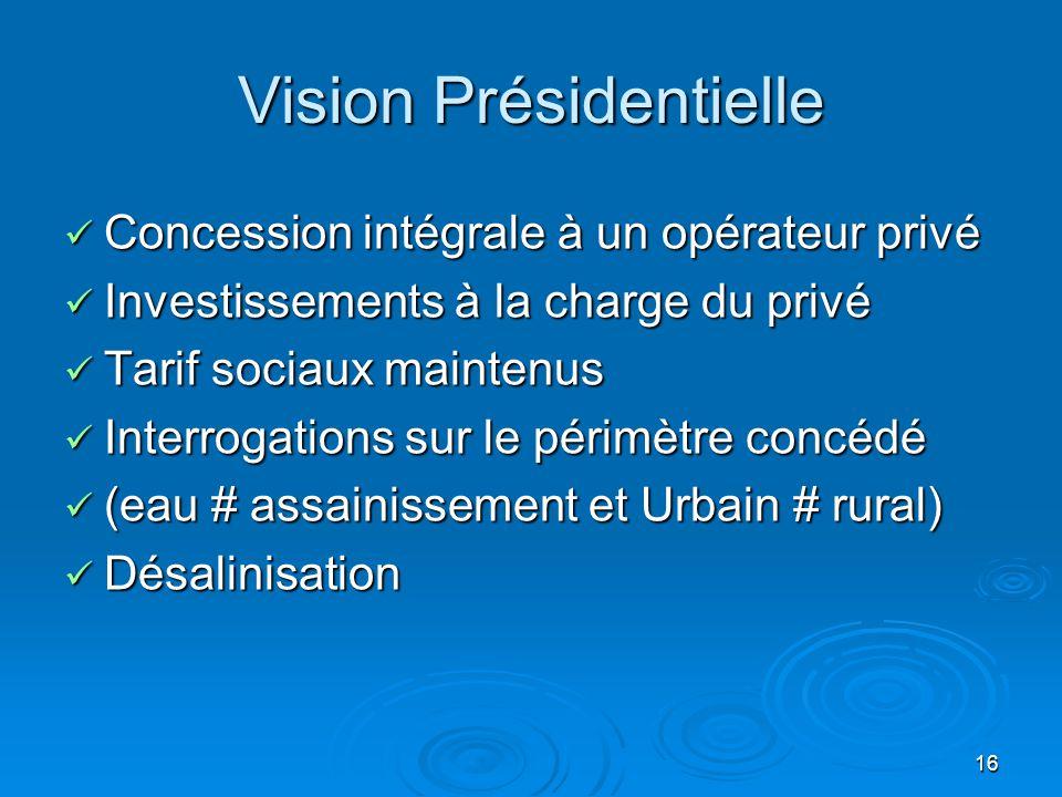 16 Vision Présidentielle Concession intégrale à un opérateur privé Concession intégrale à un opérateur privé Investissements à la charge du privé Inve