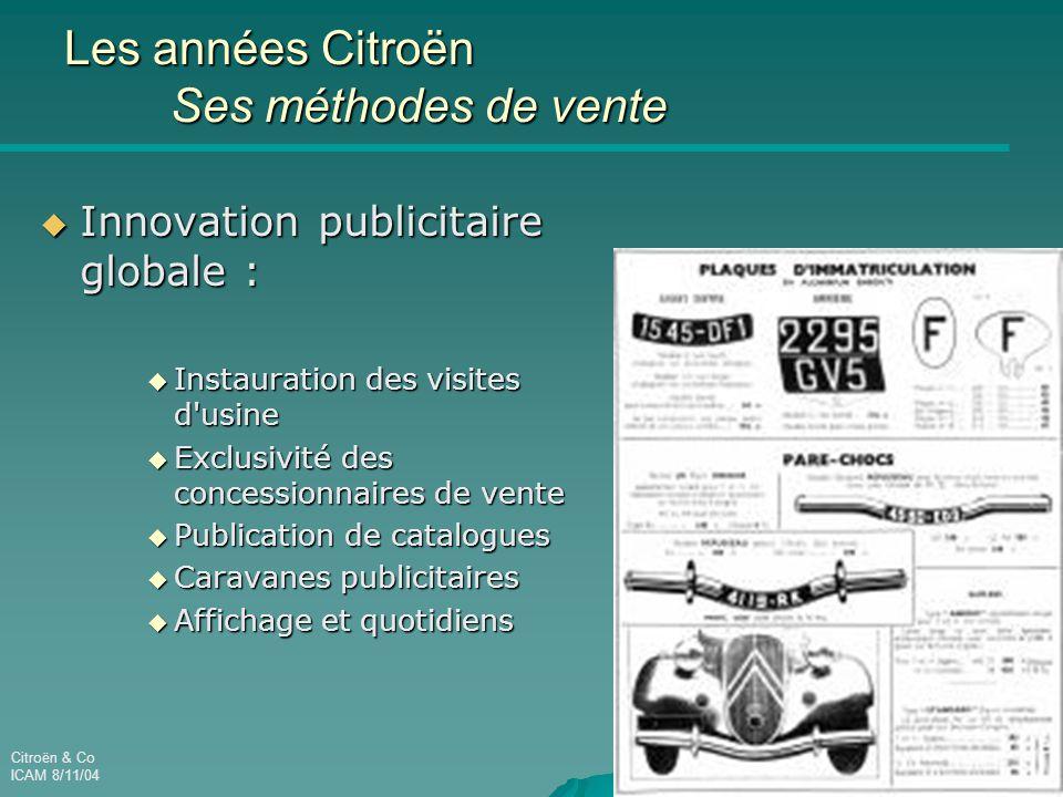 Citroën & Co ICAM 8/11/04 Les années Citroën Ses méthodes de vente  Innovation publicitaire globale :  Instauration des visites d usine  Exclusivité des concessionnaires de vente  Publication de catalogues  Caravanes publicitaires  Affichage et quotidiens