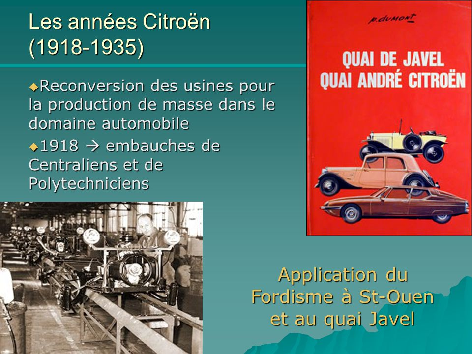 Citroën & Co ICAM 8/11/04 Les années Citroën (1918-1935)  Reconversion des usines pour la production de masse dans le domaine automobile  1918  embauches de Centraliens et de Polytechniciens Application du Fordisme à St-Ouen et au quai Javel