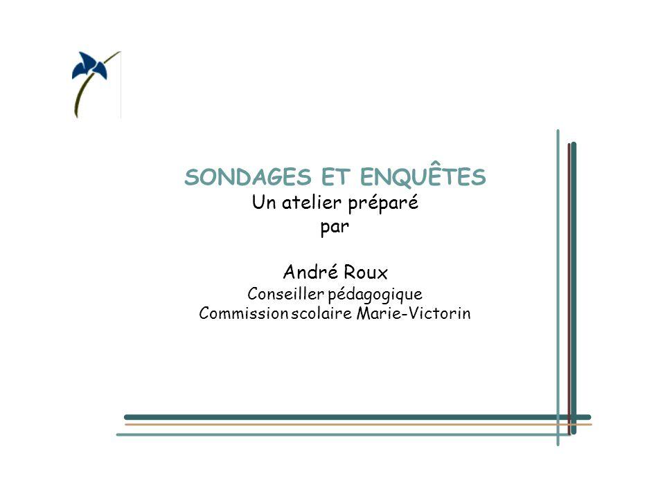 SONDAGES ET ENQUÊTES Un atelier préparé par André Roux Conseiller pédagogique Commission scolaire Marie-Victorin